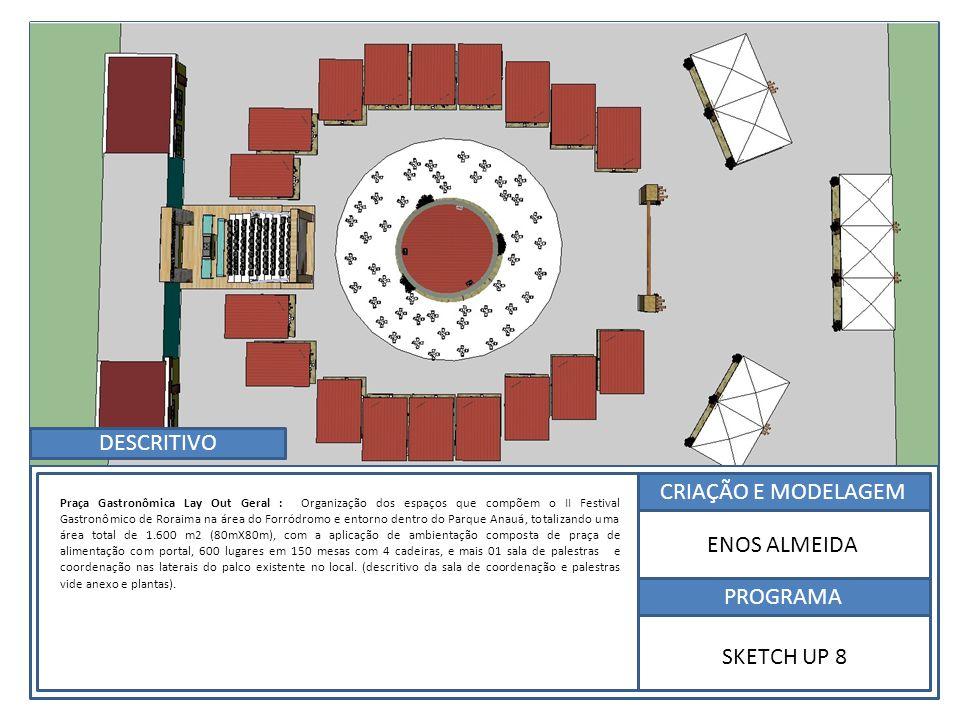 CRIAÇÃO E MODELAGEM PROGRAMA ENOS ALMEIDA SKETCH UP 8 Praça Gastronômica Lay Out Geral : Organização dos espaços que compõem o II Festival Gastronômico de Roraima na área do Forródromo e entorno dentro do Parque Anauá, totalizando uma área total de 1.600 m2 (80mX80m), com a aplicação de ambientação composta de praça de alimentação com portal, 600 lugares em 150 mesas com 4 cadeiras, e mais 01 sala de palestras e coordenação nas laterais do palco existente no local.