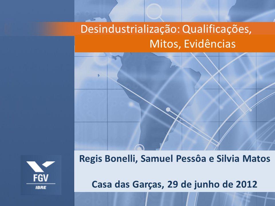 Desindustrialização: Qualificações, 29 de Junho de 2012 Mitos, Evidências Regis Bonelli, Samuel Pessôa e Silvia Matos Casa das Garças, 29 de junho de