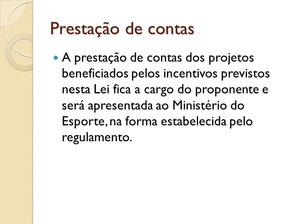 Prestação de contas A prestação de contas dos projetos beneficiados pelos incentivos previstos nesta Lei fica a cargo do proponente e será apresentada ao Ministério do Esporte, na forma estabelecida pelo regulamento.