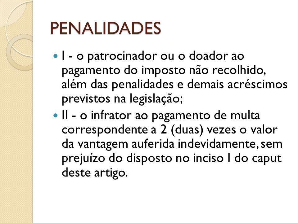 PENALIDADES I - o patrocinador ou o doador ao pagamento do imposto não recolhido, além das penalidades e demais acréscimos previstos na legislação; II