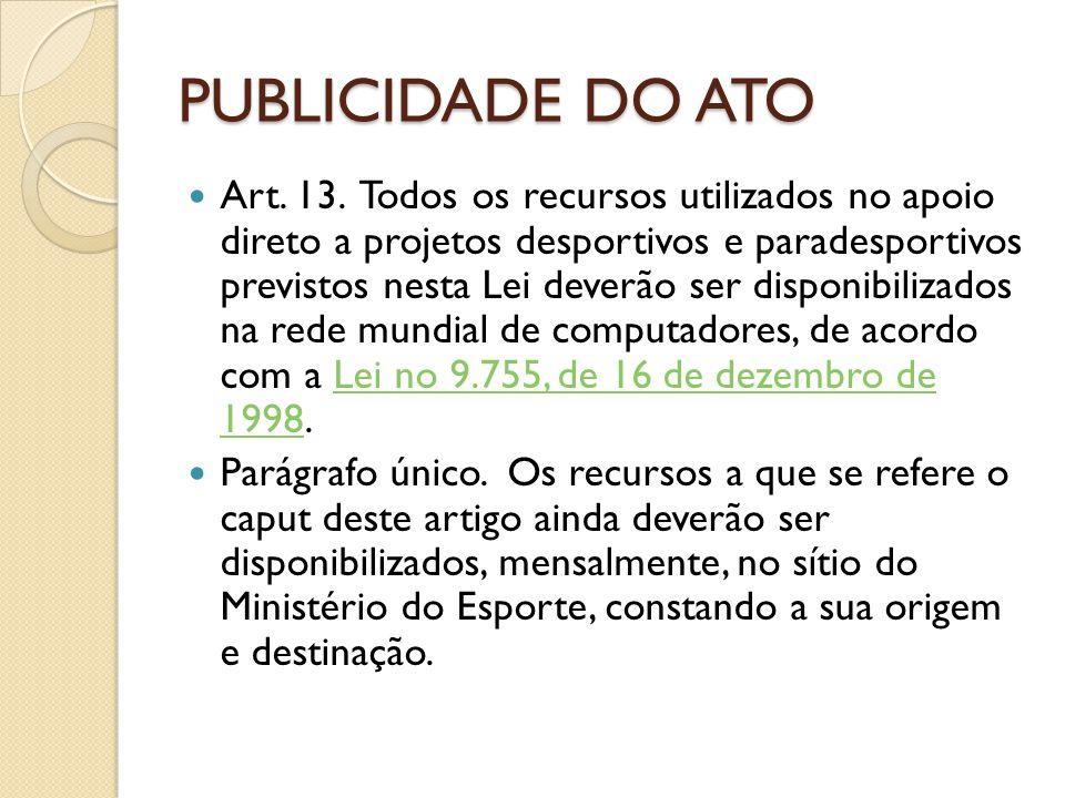 PUBLICIDADE DO ATO Art. 13. Todos os recursos utilizados no apoio direto a projetos desportivos e paradesportivos previstos nesta Lei deverão ser disp