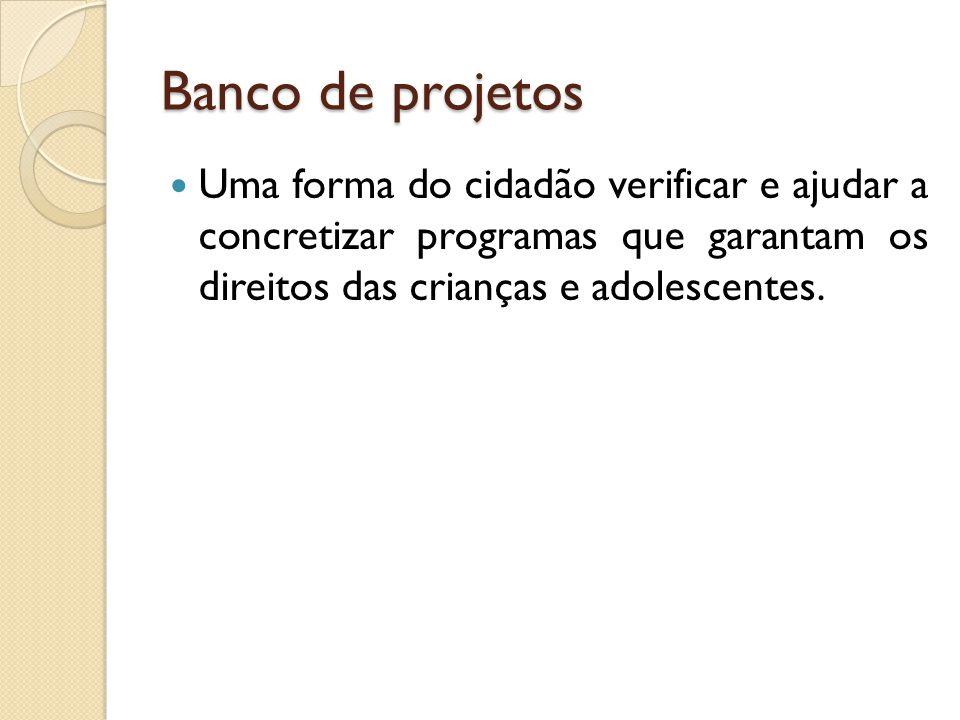 Banco de projetos Uma forma do cidadão verificar e ajudar a concretizar programas que garantam os direitos das crianças e adolescentes.