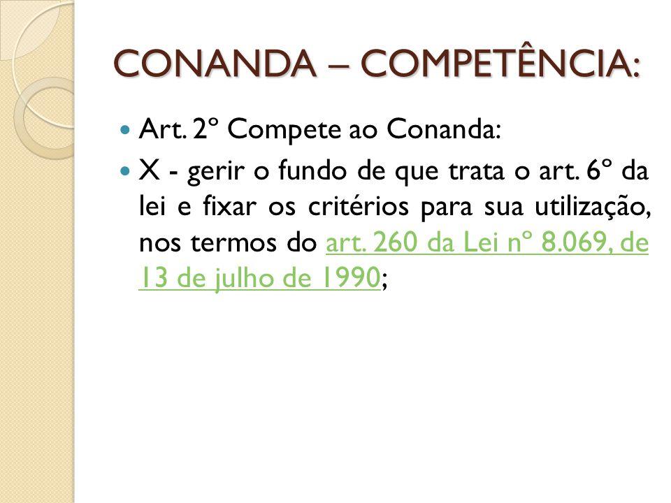 CONANDA – COMPETÊNCIA: Art. 2º Compete ao Conanda: X - gerir o fundo de que trata o art. 6º da lei e fixar os critérios para sua utilização, nos termo