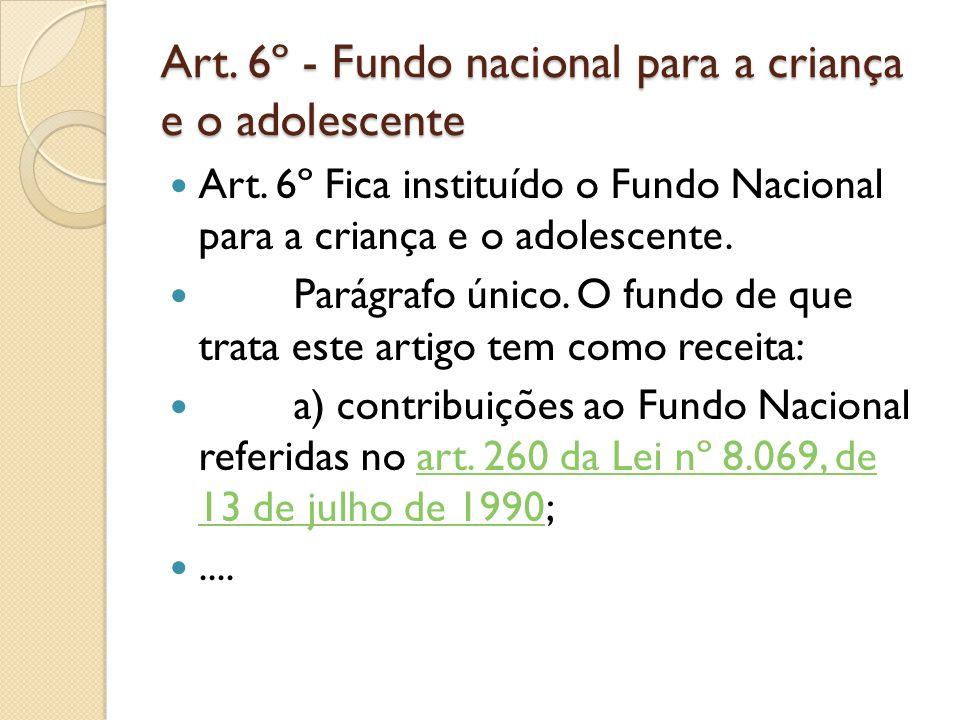 Art. 6º - Fundo nacional para a criança e o adolescente Art. 6º Fica instituído o Fundo Nacional para a criança e o adolescente. Parágrafo único. O fu