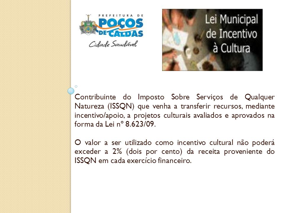 Contribuinte do Imposto Sobre Serviços de Qualquer Natureza (ISSQN) que venha a transferir recursos, mediante incentivo/apoio, a projetos culturais av