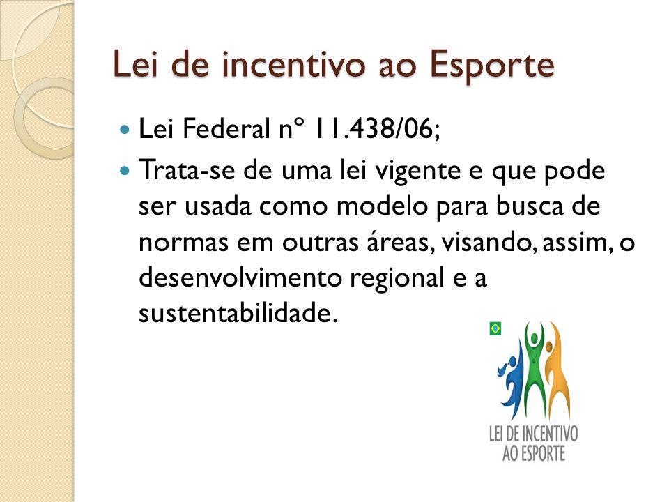 Lei de incentivo ao Esporte Lei Federal nº 11.438/06; Trata-se de uma lei vigente e que pode ser usada como modelo para busca de normas em outras áreas, visando, assim, o desenvolvimento regional e a sustentabilidade.