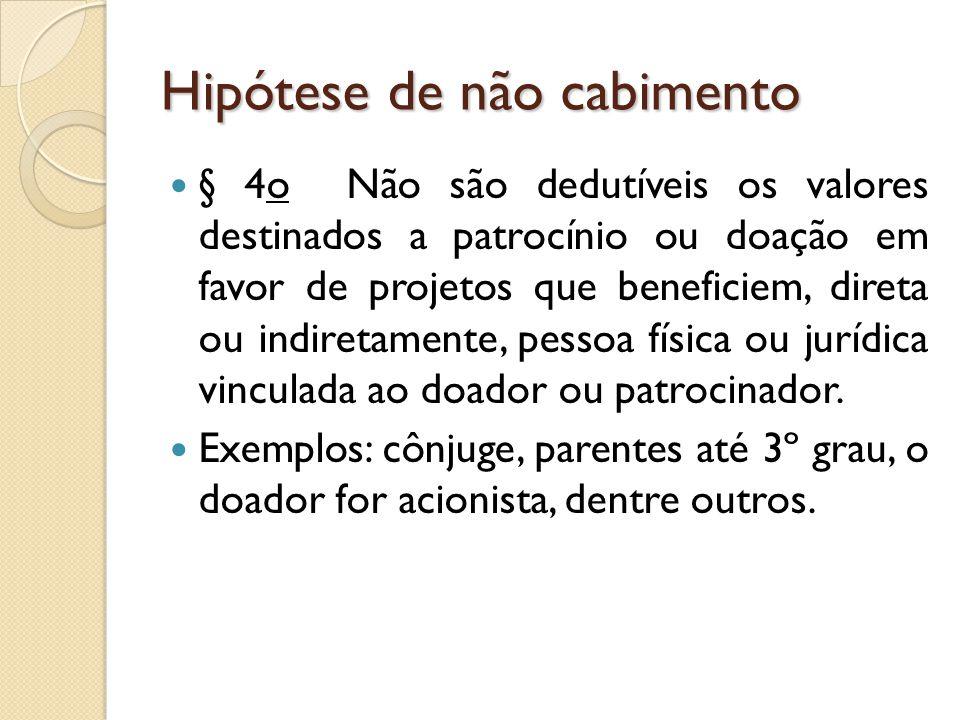 Hipótese de não cabimento § 4o Não são dedutíveis os valores destinados a patrocínio ou doação em favor de projetos que beneficiem, direta ou indireta