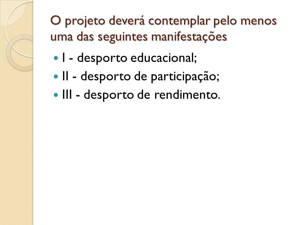 O projeto deverá contemplar pelo menos uma das seguintes manifestações I - desporto educacional; II - desporto de participação; III - desporto de rendimento.