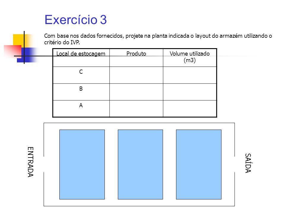 Exercício 3 Local de estocagemProdutoVolume utilizado (m3) C B A Com base nos dados fornecidos, projete na planta indicada o layout do armazém utiliza