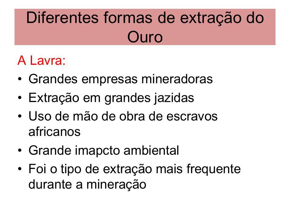 Diferentes formas de extração do Ouro A Lavra: Grandes empresas mineradoras Extração em grandes jazidas Uso de mão de obra de escravos africanos Grand