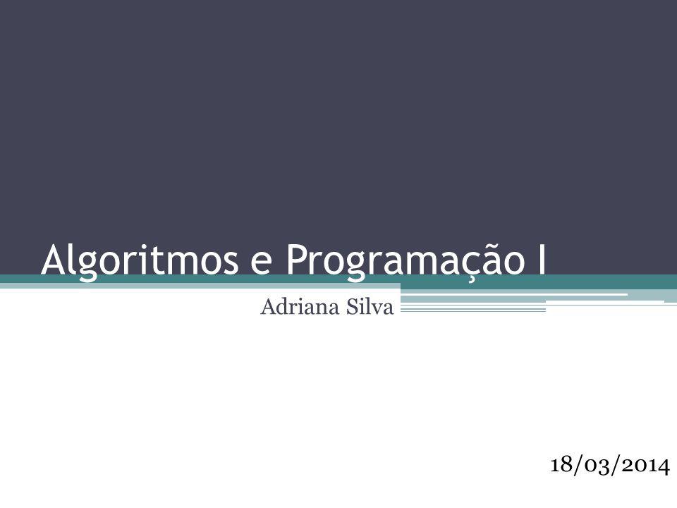 Algoritmos e Programação I Adriana Silva 18/03/2014
