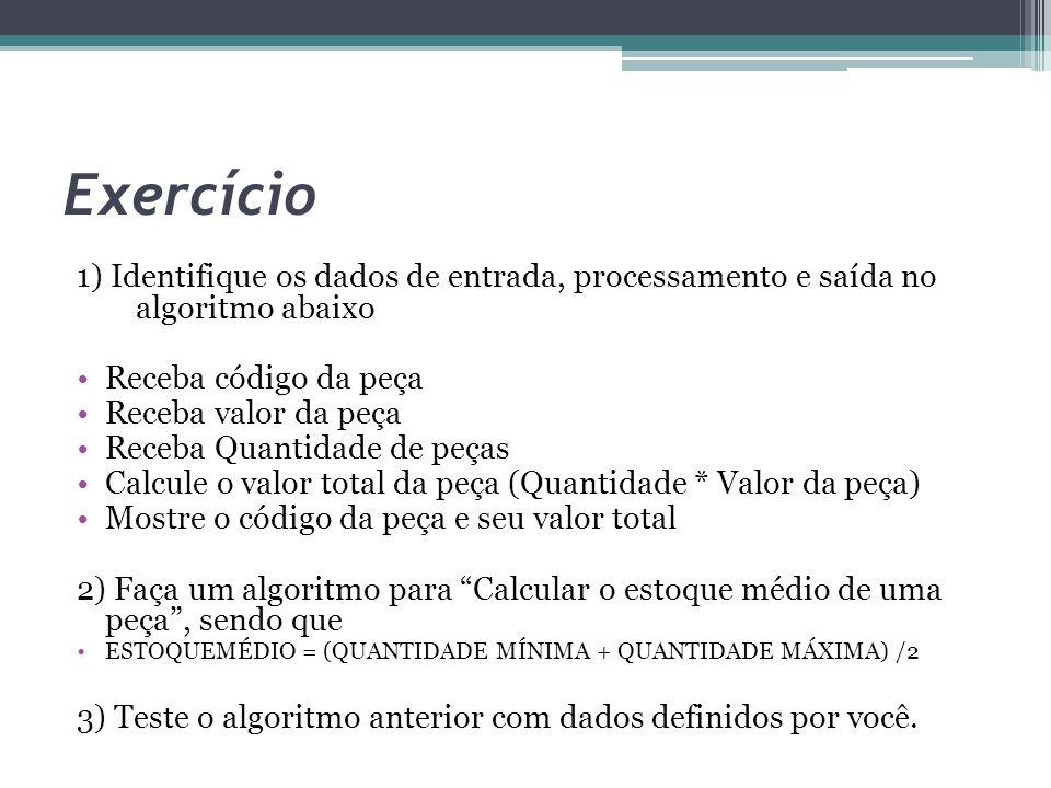 Exercício 1) Identifique os dados de entrada, processamento e saída no algoritmo abaixo Receba código da peça Receba valor da peça Receba Quantidade d