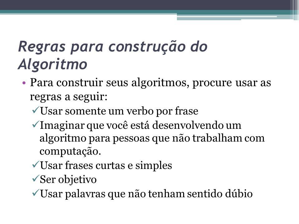 Regras para construção do Algoritmo Para construir seus algoritmos, procure usar as regras a seguir: Usar somente um verbo por frase Imaginar que você