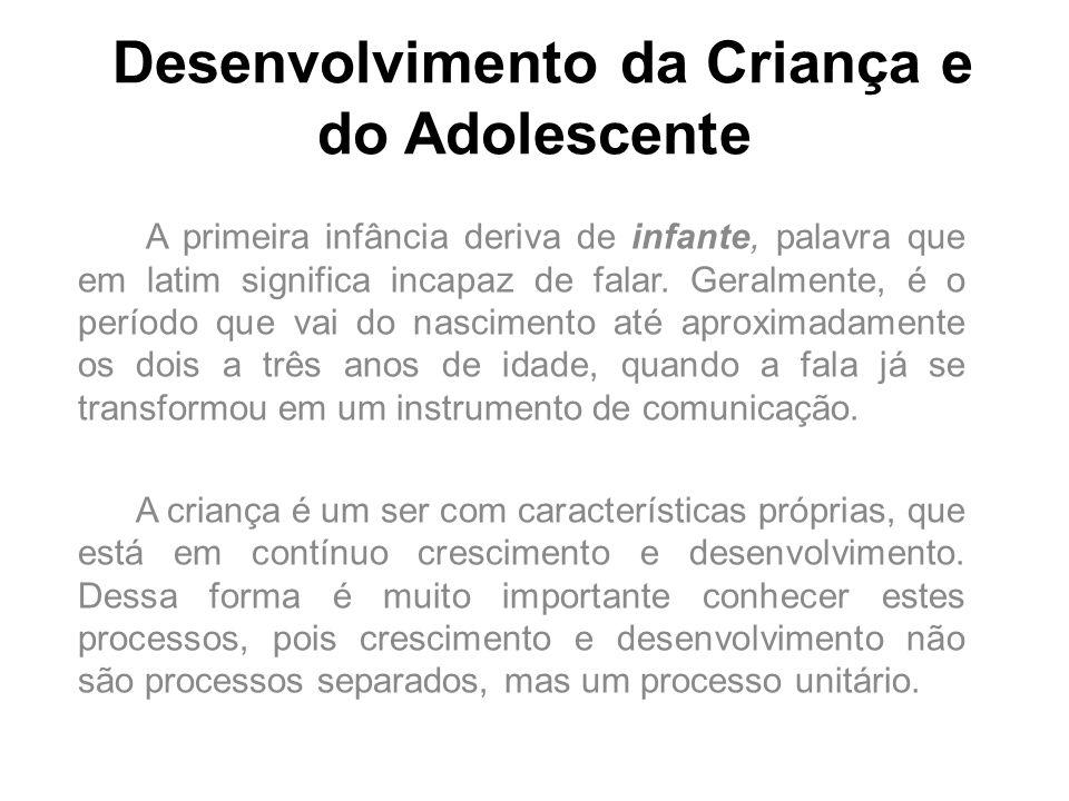 Desenvolvimento da Criança e do Adolescente A primeira infância deriva de infante, palavra que em latim significa incapaz de falar. Geralmente, é o pe
