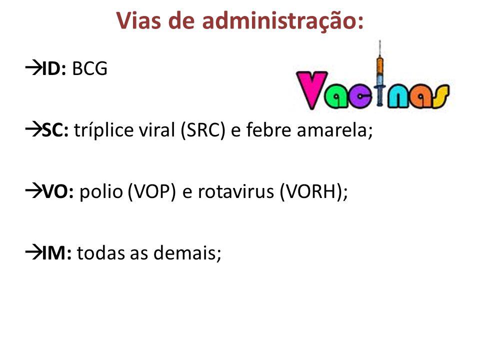 Vias de administração: ID: BCG SC: tríplice viral (SRC) e febre amarela; VO: polio (VOP) e rotavirus (VORH); IM: todas as demais;