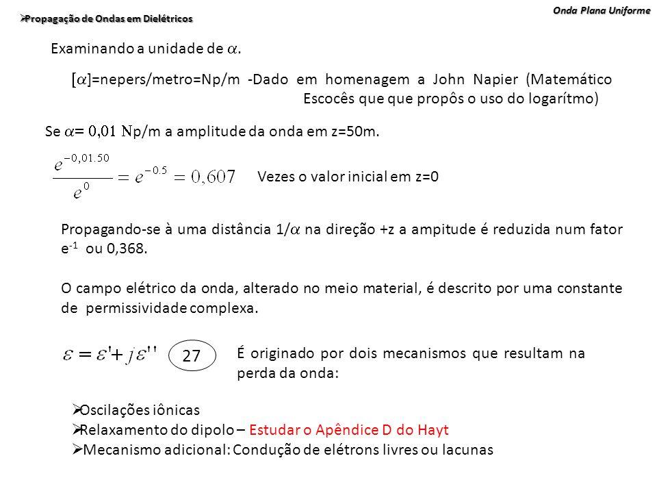 Onda Plana Uniforme Propagação de Ondas em Dielétricos Propagação de Ondas em Dielétricos ]=nepers/metro=Np/m -Dado em homenagem a John Napier (Matemá