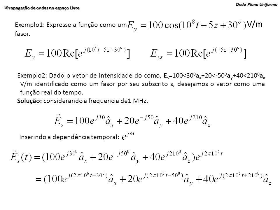 Onda Plana Uniforme Propagação de ondas no espaço Livre Propagação de ondas no espaço Livre Exemplo1: Expresse a função como um V/m fasor. Exemplo2: D