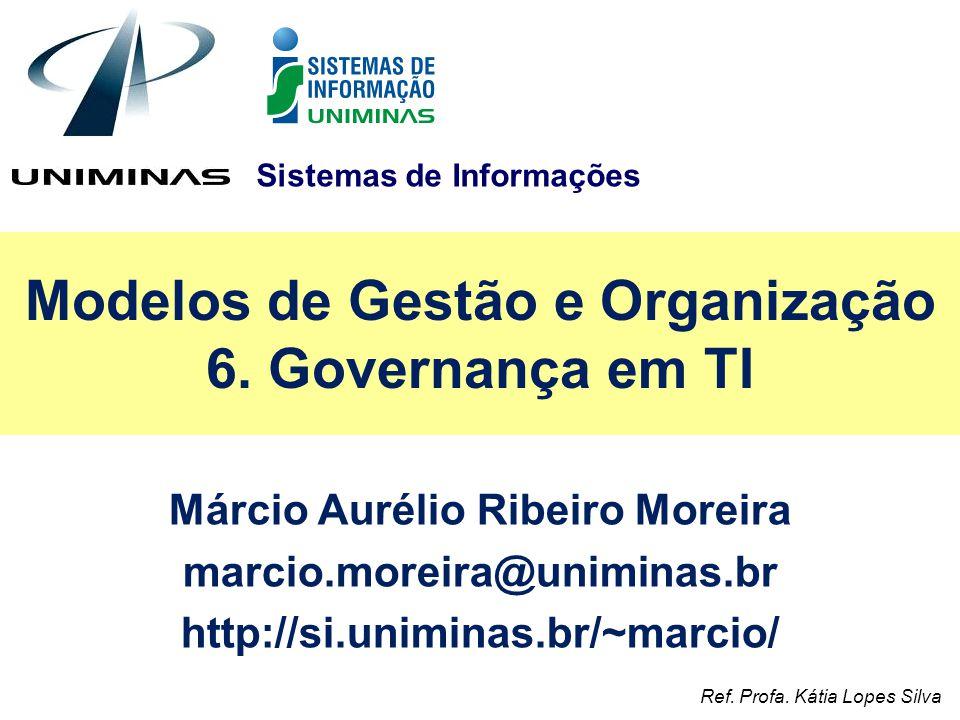 Sistemas de Informações Modelos de Gestão e Organização 6. Governança em TI Márcio Aurélio Ribeiro Moreira marcio.moreira@uniminas.br http://si.unimin