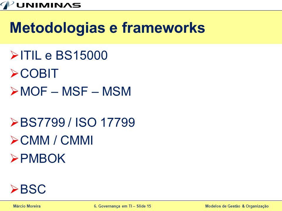 Márcio Moreira6. Governança em TI – Slide 15 Modelos de Gestão & Organização ITIL e BS15000 COBIT MOF – MSF – MSM BS7799 / ISO 17799 CMM / CMMI PMBOK