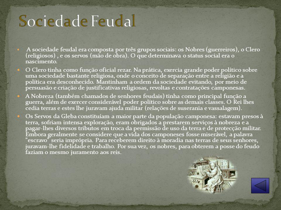 A sociedade feudal era composta por três grupos sociais: os Nobres (guerreiros), o Clero (religiosos), e os servos (mão de obra).