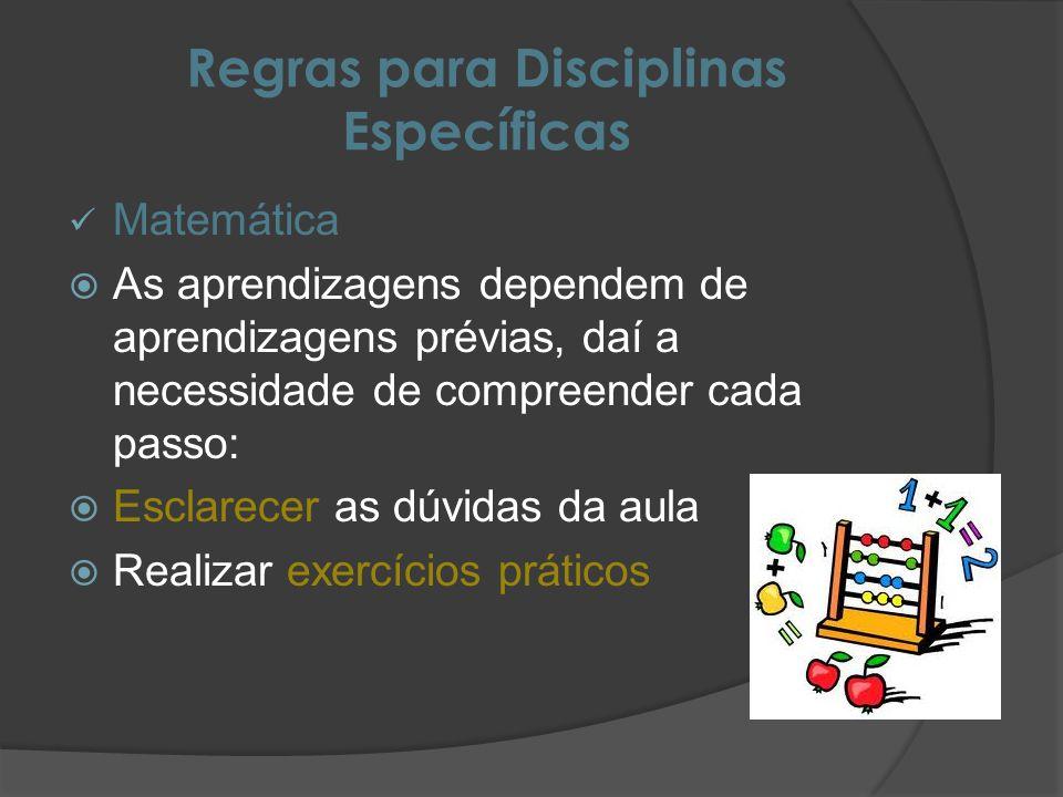 Regras para Disciplinas Específicas Matemática As aprendizagens dependem de aprendizagens prévias, daí a necessidade de compreender cada passo: Esclarecer as dúvidas da aula Realizar exercícios práticos
