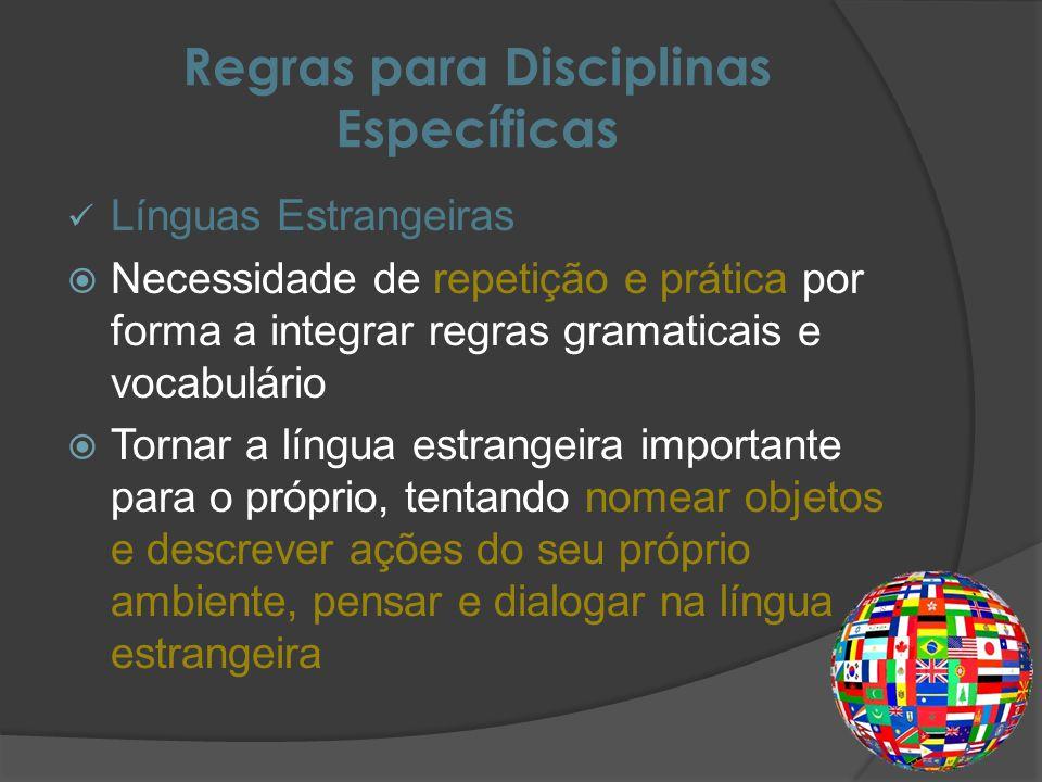 Regras para Disciplinas Específicas Línguas Estrangeiras Necessidade de repetição e prática por forma a integrar regras gramaticais e vocabulário Tornar a língua estrangeira importante para o próprio, tentando nomear objetos e descrever ações do seu próprio ambiente, pensar e dialogar na língua estrangeira