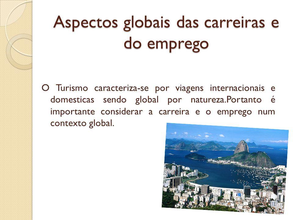 Aspectos globais das carreiras e do emprego O Turismo caracteriza-se por viagens internacionais e domesticas sendo global por natureza.Portanto é importante considerar a carreira e o emprego num contexto global.