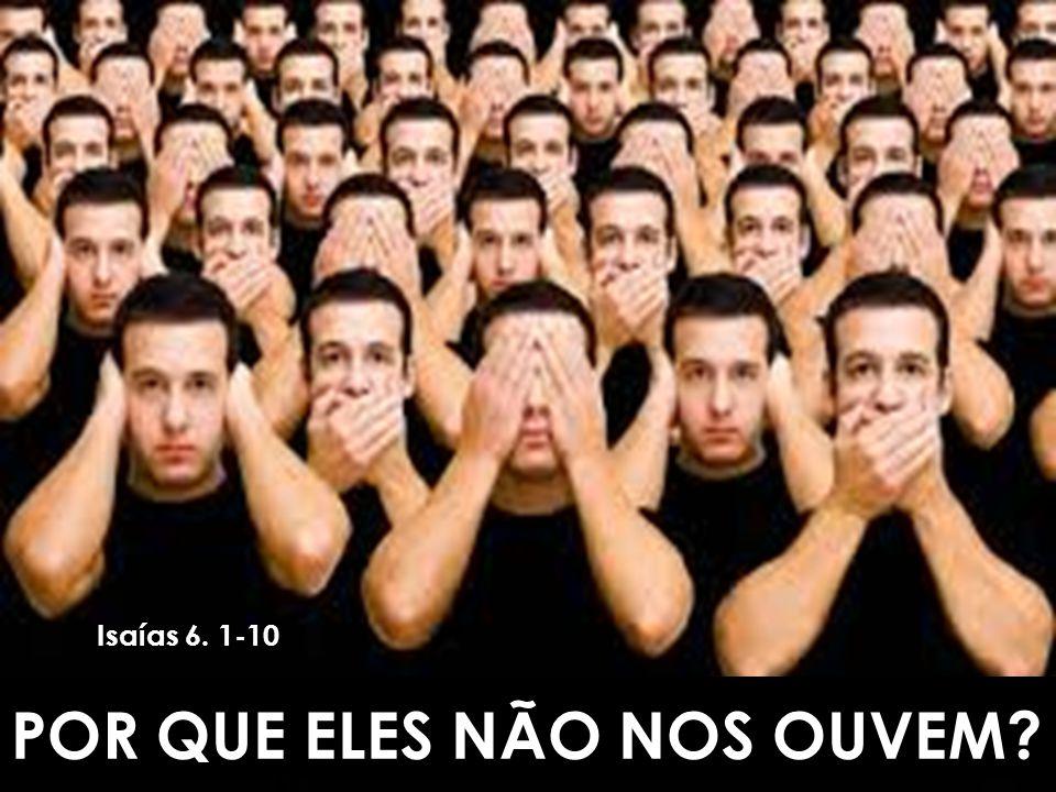 POR QUE ELES NÃO NOS OUVEM? Isaías 6. 1-10