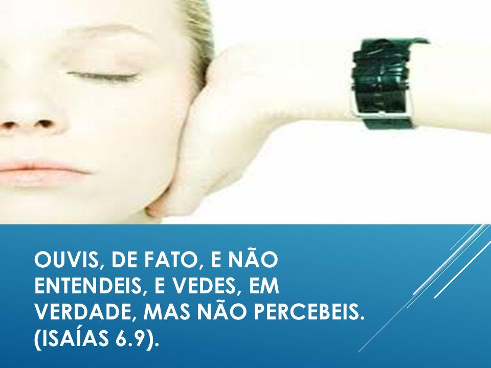 OUVIS, DE FATO, E NÃO ENTENDEIS, E VEDES, EM VERDADE, MAS NÃO PERCEBEIS. (ISAÍAS 6.9).