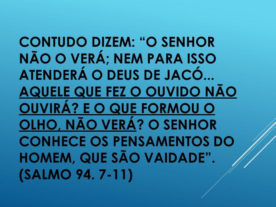 CONTUDO DIZEM: O SENHOR NÃO O VERÁ; NEM PARA ISSO ATENDERÁ O DEUS DE JACÓ...