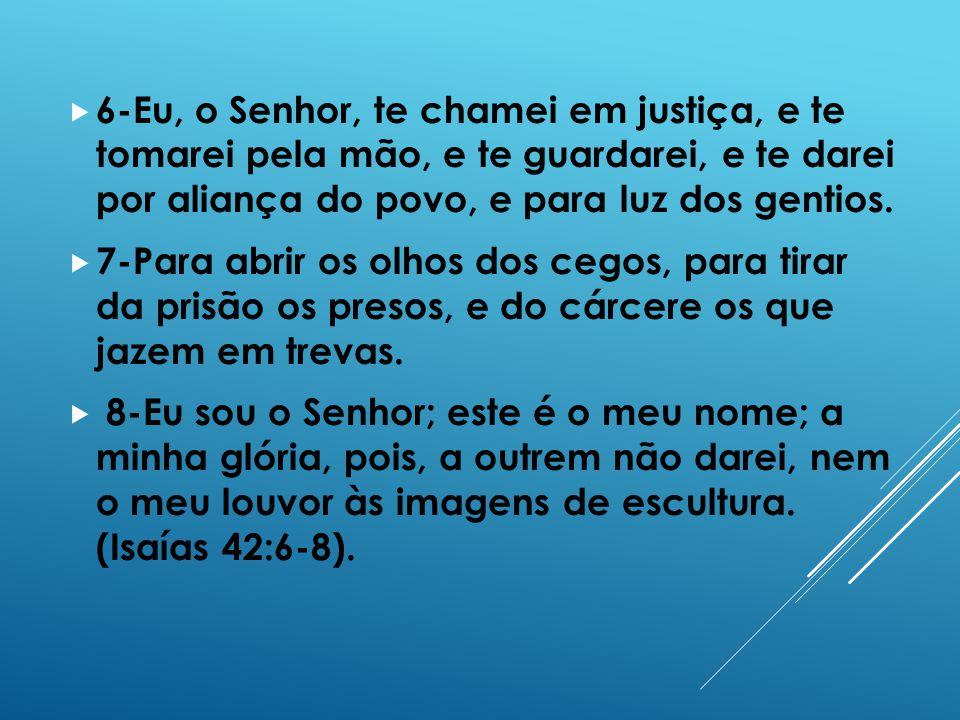 6-Eu, o Senhor, te chamei em justiça, e te tomarei pela mão, e te guardarei, e te darei por aliança do povo, e para luz dos gentios. 7-Para abrir os o