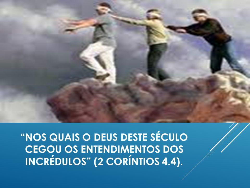 NOS QUAIS O DEUS DESTE SÉCULO CEGOU OS ENTENDIMENTOS DOS INCRÉDULOS (2 CORÍNTIOS 4.4).