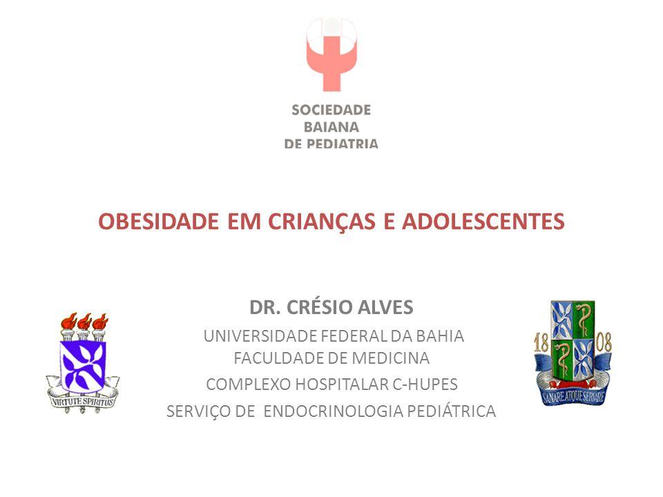 OBESIDADE EM CRIANÇAS E ADOLESCENTES DR. CRÉSIO ALVES UNIVERSIDADE FEDERAL DA BAHIA FACULDADE DE MEDICINA COMPLEXO HOSPITALAR C-HUPES SERVIÇO DE ENDOC