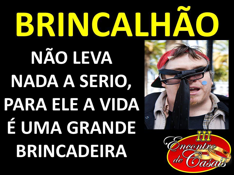 BRINCALHÃO NÃO LEVA NADA A SERIO, PARA ELE A VIDA É UMA GRANDE BRINCADEIRA