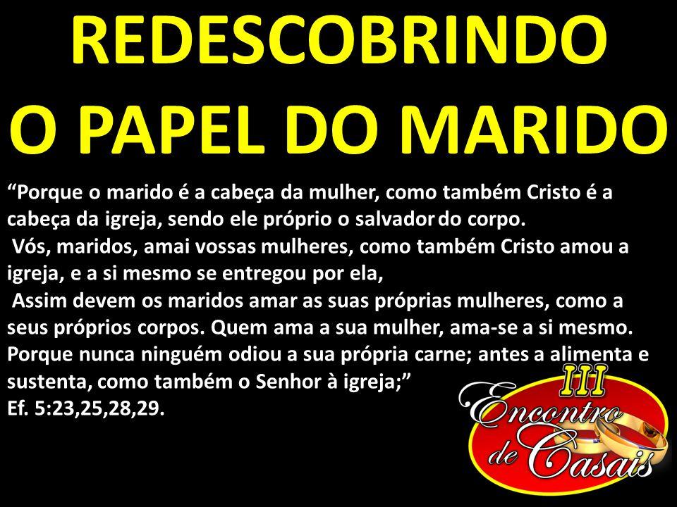 REDESCOBRINDO O PAPEL DO MARIDO Porque o marido é a cabeça da mulher, como também Cristo é a cabeça da igreja, sendo ele próprio o salvador do corpo.