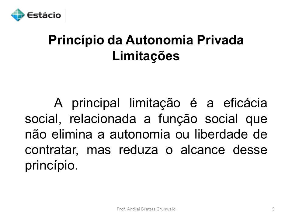Princípio da Autonomia Privada Limitações A principal limitação é a eficácia social, relacionada a função social que não elimina a autonomia ou liberdade de contratar, mas reduza o alcance desse princípio.