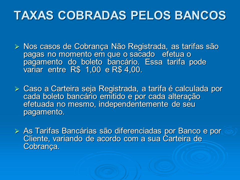 TAXAS COBRADAS PELOS BANCOS Nos casos de Cobrança Não Registrada, as tarifas são pagas no momento em que o sacado efetua o pagamento do boleto bancári