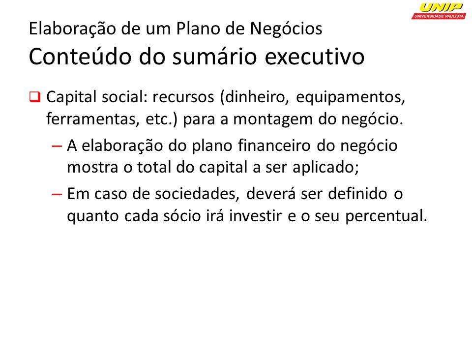 Elaboração de um Plano de Negócios Conteúdo do sumário executivo Capital social: recursos (dinheiro, equipamentos, ferramentas, etc.) para a montagem do negócio.
