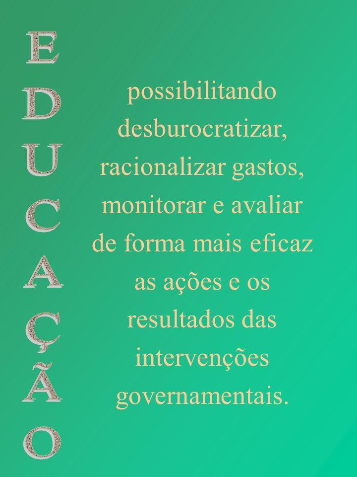 possibilitando desburocratizar, racionalizar gastos, monitorar e avaliar de forma mais eficaz as ações e os resultados das intervenções governamentais