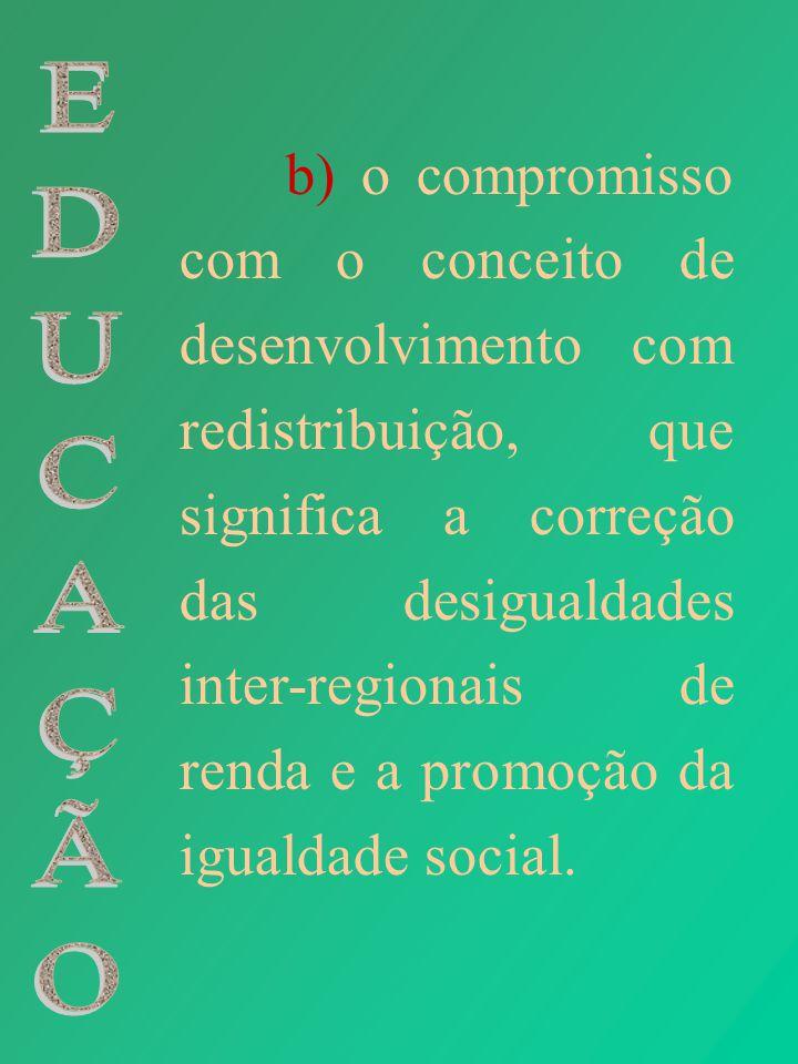 b) o compromisso com o conceito de desenvolvimento com redistribuição, que significa a correção das desigualdades inter-regionais de renda e a promoçã