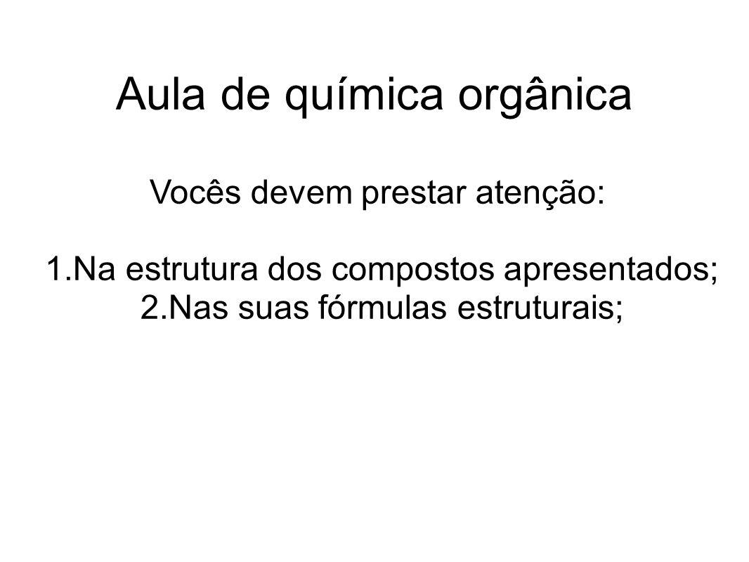Aula de química orgânica Vocês devem prestar atenção: 1.Na estrutura dos compostos apresentados; 2.Nas suas fórmulas estruturais;