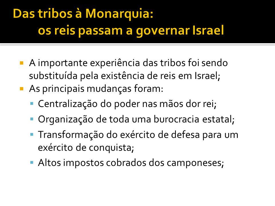 A importante experiência das tribos foi sendo substituída pela existência de reis em Israel; As principais mudanças foram: Centralização do poder nas