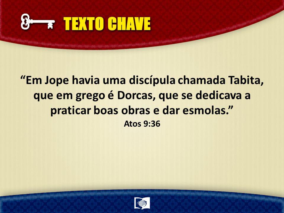 Em Jope havia uma discípula chamada Tabita, que em grego é Dorcas, que se dedicava a praticar boas obras e dar esmolas. Atos 9:36