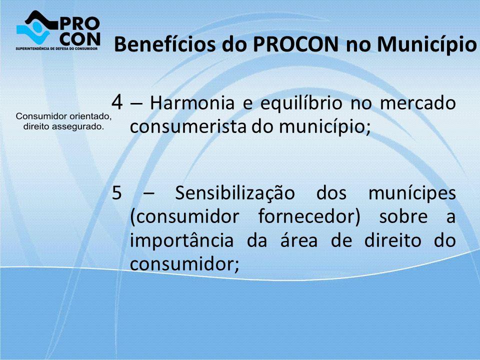 Benefícios do PROCON no Município 4 – Harmonia e equilíbrio no mercado consumerista do município; 5 – Sensibilização dos munícipes (consumidor fornece
