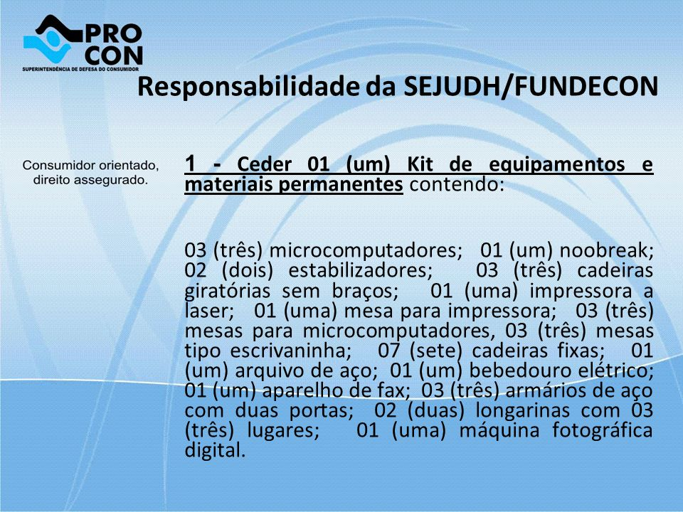 Responsabilidade da SEJUDH/FUNDECON 1 - Ceder 01 (um) Kit de equipamentos e materiais permanentes contendo: 03 (três) microcomputadores; 01 (um) noobr