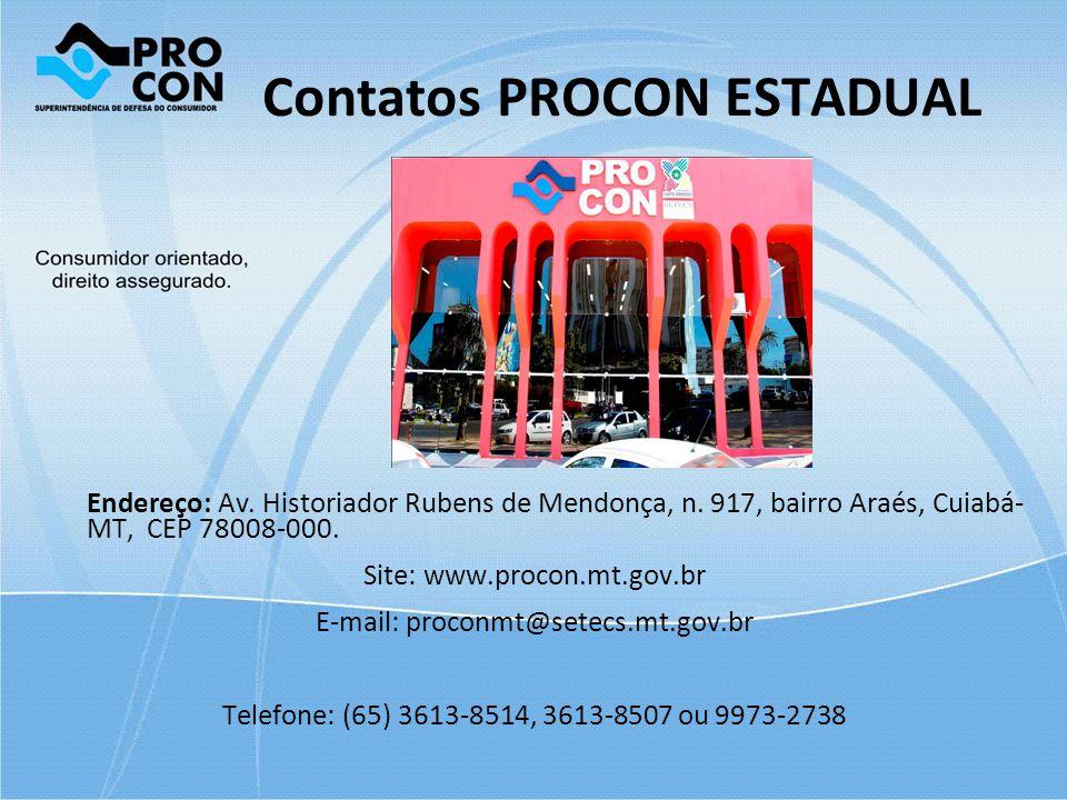 Contatos PROCON ESTADUAL Endereço: Av. Historiador Rubens de Mendonça, n. 917, bairro Araés, Cuiabá- MT, CEP 78008-000. Site: www.procon.mt.gov.br E-m