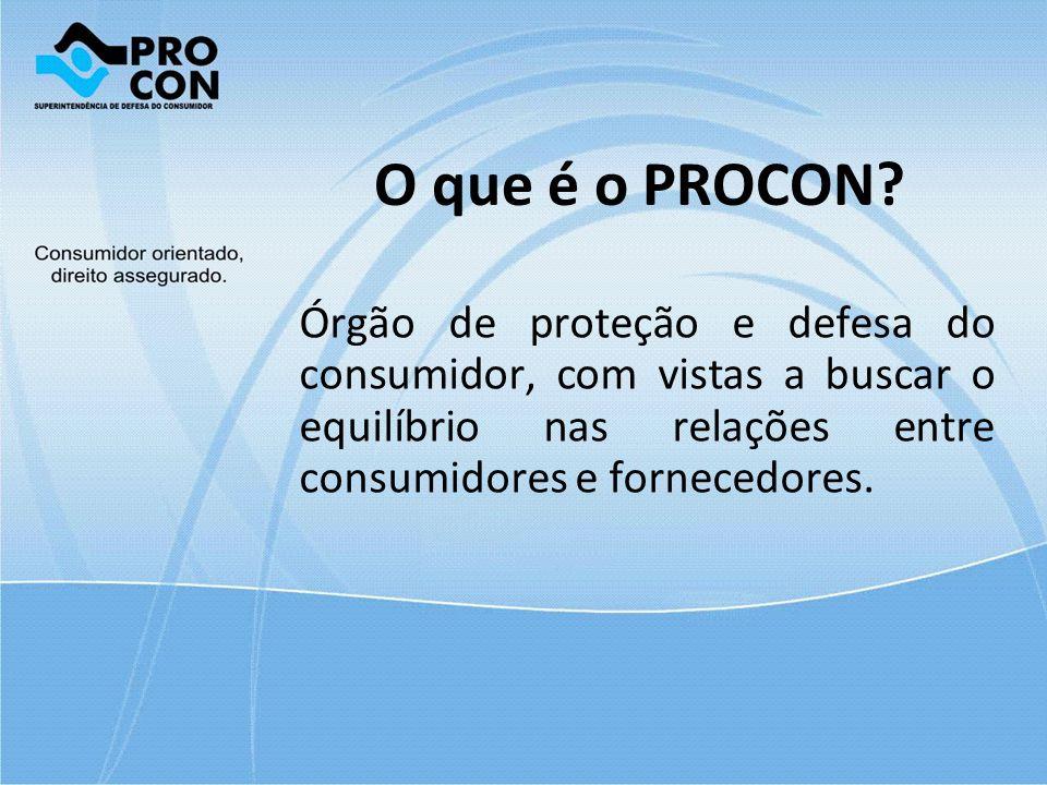 O que é o PROCON? Órgão de proteção e defesa do consumidor, com vistas a buscar o equilíbrio nas relações entre consumidores e fornecedores.