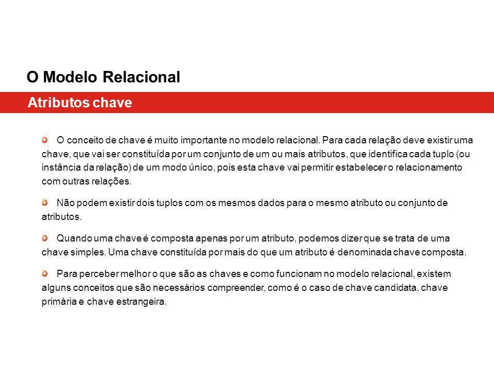 Atributos chave O Modelo Relacional O conceito de chave é muito importante no modelo relacional. Para cada relação deve existir uma chave, que vai ser