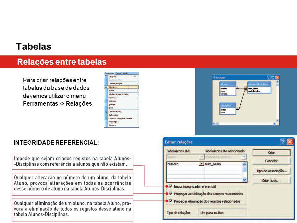 Tabelas Relações entre tabelas Para criar relações entre tabelas da base de dados devemos utilizar o menu Ferramentas -> Relações. INTEGRIDADE REFEREN
