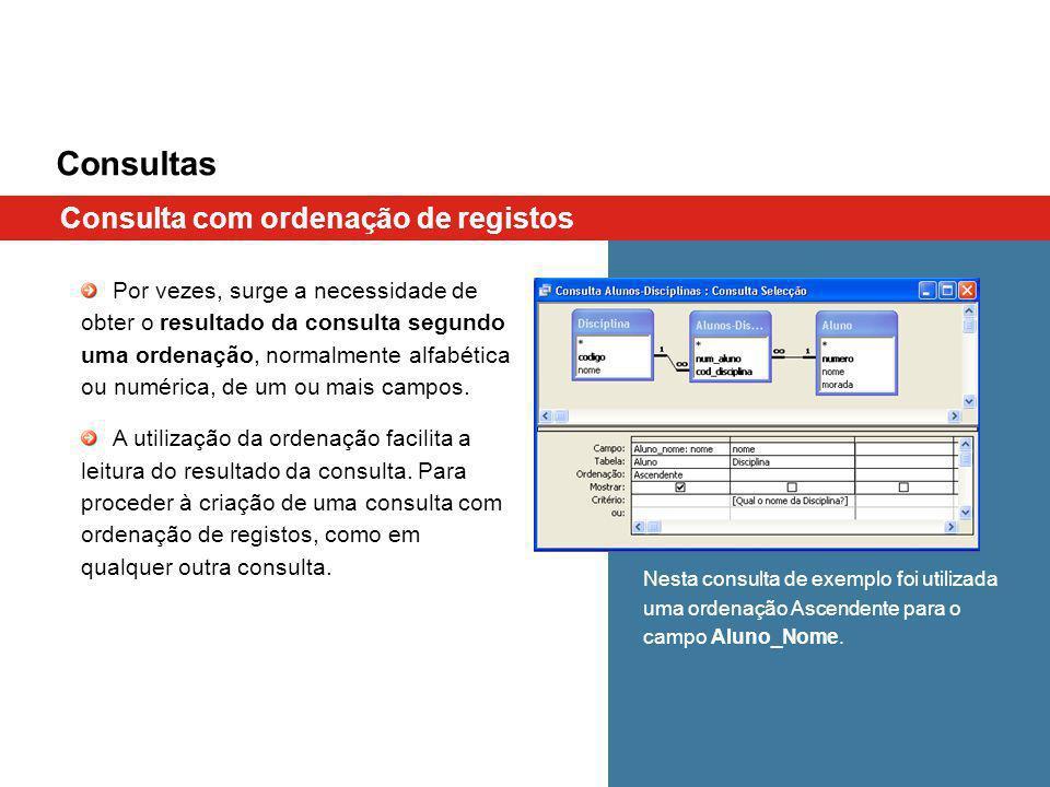 Consultas Consulta com ordenação de registos Por vezes, surge a necessidade de obter o resultado da consulta segundo uma ordenação, normalmente alfabética ou numérica, de um ou mais campos.